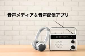 音声メディア&音声配信アプリ比較まとめ【19サイト】